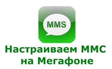 Правильные настройки ММС от Мегафона